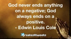 God never ends anything on a negative; God always ends on a positive. - Edwin Louis Cole