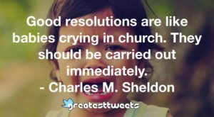 Good resolutions are like babies crying in church. They should be carried out immediately. - Charles M. Sheldon