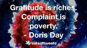Gratitude is riches. Complaint is poverty. - Doris Day