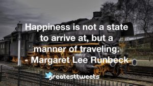 Happiness is not a state to arrive at, but a manner of traveling. - Margaret Lee Runbeck