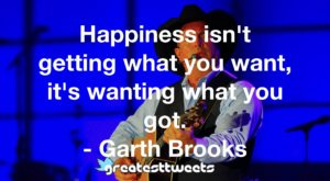 Happiness isn't getting what you want, it's wanting what you got. - Garth Brooks