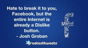 Hate to break it to you, Facebook, but the entire Internet is already a Dislike button. - Josh Groban