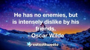 He has no enemies, but is intensely dislike by his friends. - Oscar Wilde