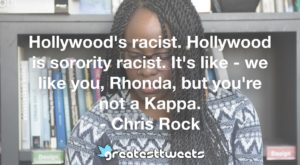 Hollywood's racist. Hollywood is sorority racist. It's like - we like you, Rhonda, but you're not a Kappa. - Chris Rock