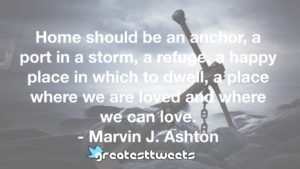 Home should be an anchor, a port in a storm, a refuge, a happy place in which to dwell, a place where we are loved and where we can love. - Marvin J. Ashton