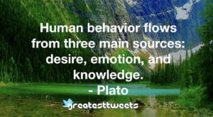 Human behavior flows from three main sources: desire, emotion, and knowledge. - Plato