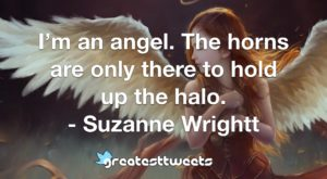 I'm an angel. The horns are only there to hold up the halo. - Suzanne Wrightt