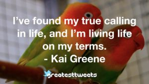 I've found my true calling in life, and I'm living life on my terms. - Kai Greene