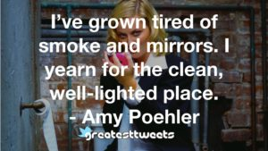 I've grown tired of smoke and mirrors. I yearn for the clean, well-lighted place. - Amy Poehler