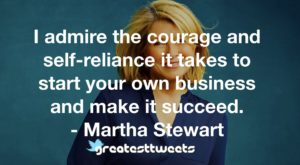 I admire the courage and self-reliance it takes to start your own business and make it succeed. - Martha Stewart