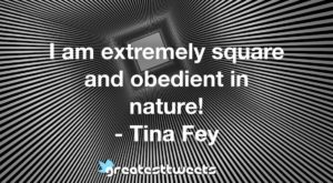 I am extremely square and obedient in nature! - Tina Fey