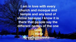 I am in love with every church and mosque and temple and any kind of shrine because I know it is there that people say the different names of the one God. - Hafiz