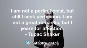 I am not a perfectionist, but still I seek perfection. I am not a great romantic, but I yearn for affection. - Tupac Shakur