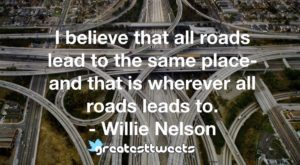 I believe that all roads lead to the same place-and that is wherever all roads leads to. - Willie Nelson