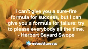 I can't give you a sure-fire formula for success, but I can give you a formula for failure: try to please everybody all the time. - Herbert Bayard Swope