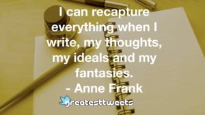 I can recapture everything when I write, my thoughts, my ideals and my fantasies. - Anne Frank