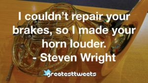 I couldn't repair your brakes, so I made your horn louder. - Steven Wright