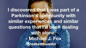 I discovered that I was part of a Parkinson's community with similar experiences and similar questions that I'd been dealing with alone. - Michael J. Fox