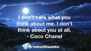 I don't care what you think about me. I don't think about you at all. - Coco Chanel