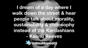 I dream of a day where I walk down the street & hear people talk about morality, sustainability & philosophy instead of the Kardashians - Keanu Reeves