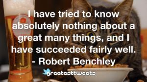 I have tried to know absolutely nothing about a great many things, and I have succeeded fairly well. - Robert Benchley