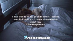 I have tried to let you go and I cannot. I cannot stop thinking of you. I cannot stop dreaming about you. - Erin Morgenstern