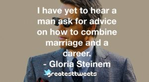 I have yet to hear a man ask for advice on how to combine marriage and a career. - Gloria Steinem