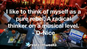 I like to think of myself as a pure rebel; A radical thinker on a musical level. - D-Nice
