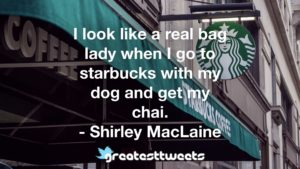 I look like a real bag lady when I go to starbucks with my dog and get my chai. - Shirley MacLaine