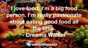 I love food. I'm a big food person. I'm really passionate about eating good food all the time. - Dreama Walker