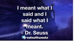 I meant what I said and I said what I meant. - Dr. Seuss