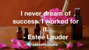 I never dream of success. I worked for it. - Estee Lauder