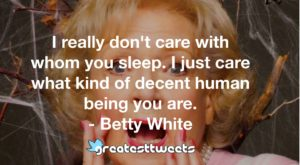 I really don't care with whom you sleep. I just care what kind of decent human being you are. - Betty White