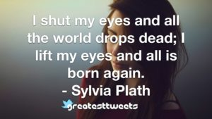 I shut my eyes and all the world drops dead; I lift my eyes and all is born again. - Sylvia Plath