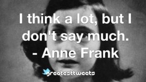 I think a lot, but I don't say much. - Anne Frank