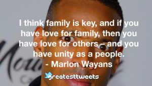 I think family is key, and if you have love for family, then you have love for others – and you have unity as a people. - Marlon Wayans