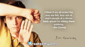 I think if we all acted the way we felt, four out of eight people at a dinner table would be sitting there sobbing. - Jim Carrey
