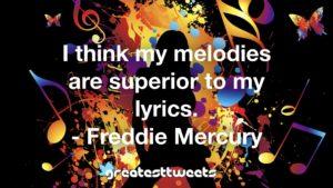 I think my melodies are superior to my lyrics. - Freddie Mercury