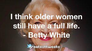 I think older women still have a full life. - Betty White