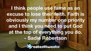 I think people use fame as an excuse to lose their faith. Faith is obviously my number one priority and I think you need to put God at the top of everything you do. - Sadie Robertson