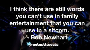 I think there are still words you can't use in family entertainment that you can use in a sitcom. - Bob Newhart