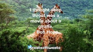 I thought deep throat was a movie about a giraffe. - Bob Hope