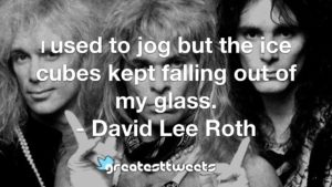 I used to jog but the ice cubes kept falling out of my glass. - David Lee Roth