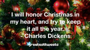 I will honor Christmas in my heart, and try to keep it all the year. - Charles Dickens