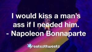 I would kiss a man's ass if I needed him. - Napoleon Bonnaparte