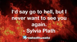 I'd say go to hell, but I never want to see you again. - Sylvia Plath