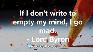 If I don't write to empty my mind, I go mad. - Lord Byron