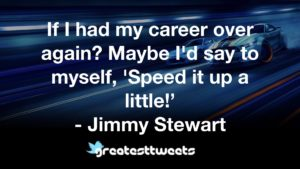 If I had my career over again? Maybe I'd say to myself, 'Speed it up a little!' - Jimmy Stewart