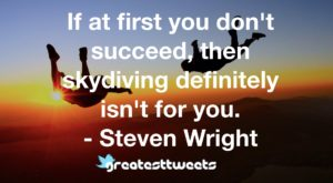 If at first you don't succeed, then skydiving definitely isn't for you. - Steven Wright