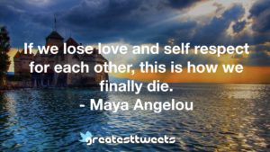 If we lose love and self respect for each other, this is how we finally die. - Maya Angelou